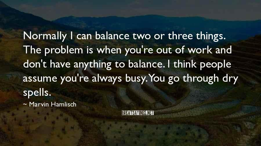 Marvin Hamlisch Sayings: Normally I Can Balance Two Or Three Things. The Problem Is When You're Out Of Work And Don't Have Anything To Balance. I Think People Assume You're Always Busy. You Go Through Dry Spells.