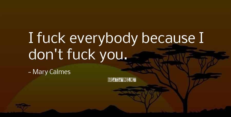Mary Calmes Sayings: I Fuck Everybody Because I Don't Fuck You.