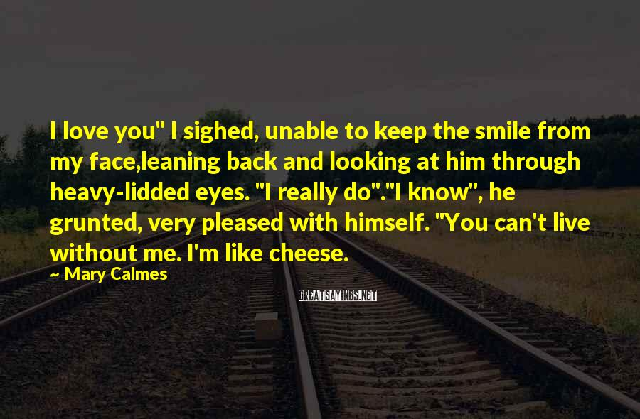 """Mary Calmes Sayings: I Love You"""" I Sighed, Unable To Keep The Smile From My Face,leaning Back And Looking At Him Through Heavy-lidded Eyes. """"I Really Do"""".""""I Know"""", He Grunted, Very Pleased With Himself. """"You Can't Live Without Me. I'm Like Cheese."""