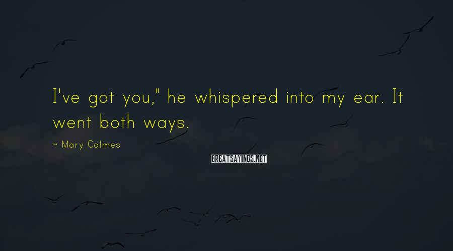 "Mary Calmes Sayings: I've Got You,"" He Whispered Into My Ear. It Went Both Ways."