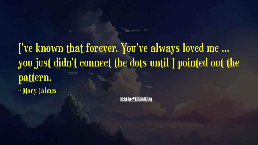 Mary Calmes Sayings: I've Known That Forever. You've Always Loved Me ... You Just Didn't Connect The Dots Until I Pointed Out The Pattern.