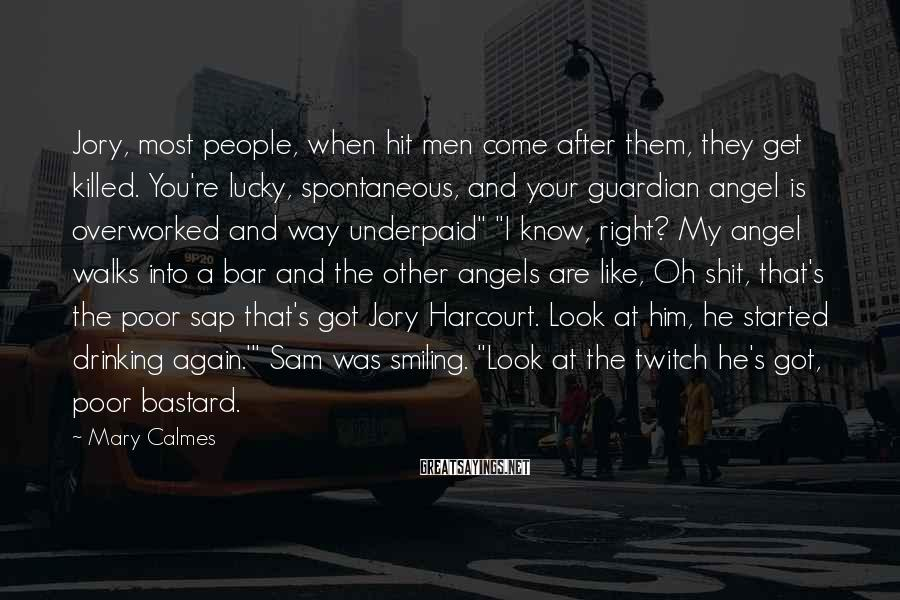 """Mary Calmes Sayings: Jory, Most People, When Hit Men Come After Them, They Get Killed. You're Lucky, Spontaneous, And Your Guardian Angel Is Overworked And Way Underpaid"""" """"I Know, Right? My Angel Walks Into A Bar And The Other Angels Are Like, Oh Shit, That's The Poor Sap That's Got Jory Harcourt. Look At Him, He Started Drinking Again.'"""" Sam Was Smiling. """"Look At The Twitch He's Got, Poor Bastard."""