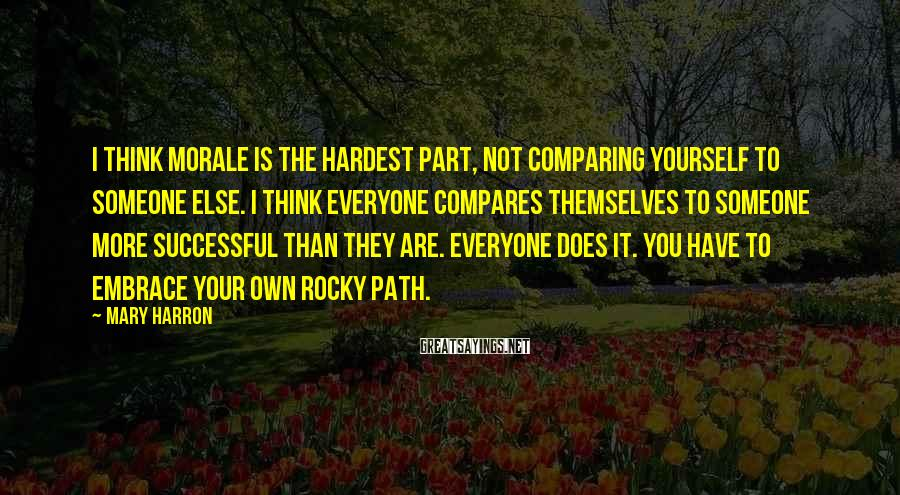 Mary Harron Sayings: I Think Morale Is The Hardest Part, Not Comparing Yourself To Someone Else. I Think Everyone Compares Themselves To Someone More Successful Than They Are. Everyone Does It. You Have To Embrace Your Own Rocky Path.