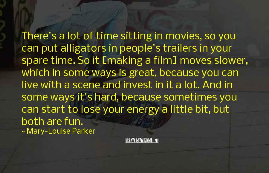 Mary-Louise Parker Sayings: There's A Lot Of Time Sitting In Movies, So You Can Put Alligators In People's Trailers In Your Spare Time. So It [making A Film] Moves Slower, Which In Some Ways Is Great, Because You Can Live With A Scene And Invest In It A Lot. And In Some Ways It's Hard, Because Sometimes You Can Start To Lose Your Energy A Little Bit, But Both Are Fun.