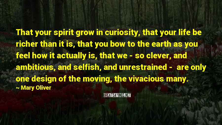 Mary Oliver Sayings: That Your Spirit Grow In Curiosity, That Your Life Be Richer Than It Is, That You Bow To The Earth As You Feel How It Actually Is, That We - So Clever, And Ambitious, And Selfish, And Unrestrained -  Are Only One Design Of The Moving, The Vivacious Many.
