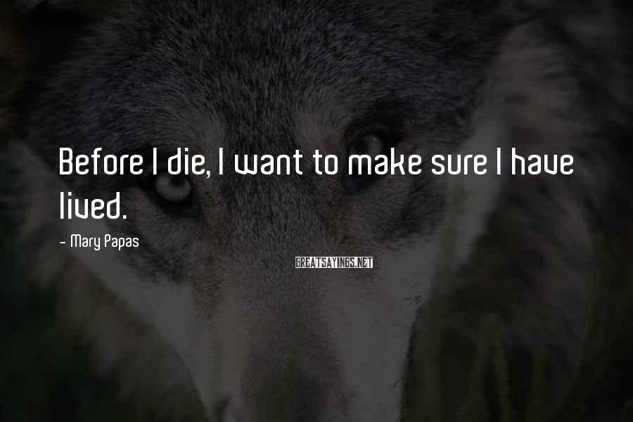 Mary Papas Sayings: Before I Die, I Want To Make Sure I Have Lived.