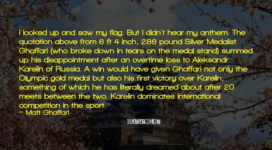 Matt Ghaffari Sayings: I Looked Up And Saw My Flag. But I Didn't Hear My Anthem. The Quotation Above From 6 Ft 4 Inch, 286 Pound Silver Medalist Ghaffari (who Broke Down In Tears On The Medal Stand) Summed Up His Disappointment After An Overtime Loss To Aleksandr Karelin Of Russia. A Win Would Have Given Ghaffari Not Only The Olympic Gold Medal But Also His First Victory Over Karelin, Something Of Which He Has Literally Dreamed About After 20 Meets Between The Two. Karelin Dominates International Competition In The Sport.