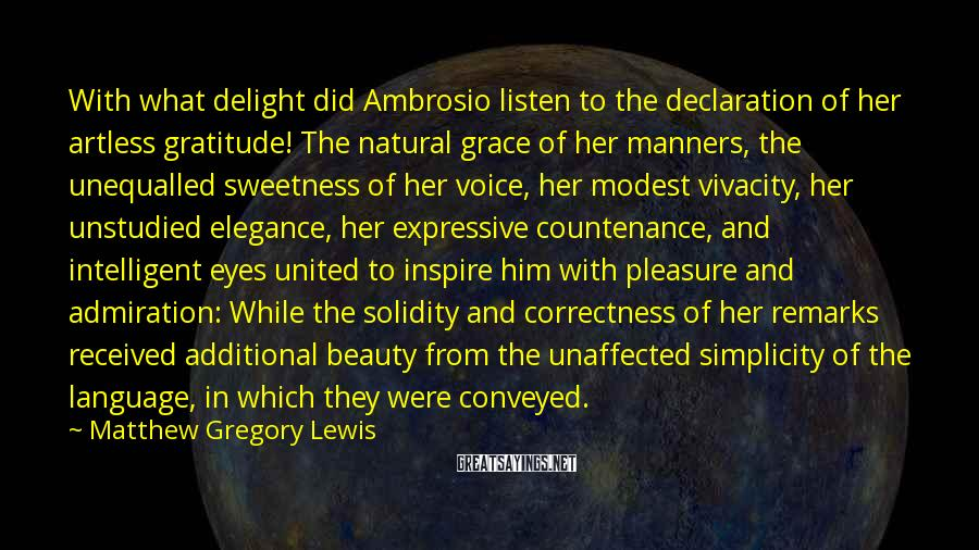 Matthew Gregory Lewis Sayings: With What Delight Did Ambrosio Listen To The Declaration Of Her Artless Gratitude! The Natural Grace Of Her Manners, The Unequalled Sweetness Of Her Voice, Her Modest Vivacity, Her Unstudied Elegance, Her Expressive Countenance, And Intelligent Eyes United To Inspire Him With Pleasure And Admiration: While The Solidity And Correctness Of Her Remarks Received Additional Beauty From The Unaffected Simplicity Of The Language, In Which They Were Conveyed.