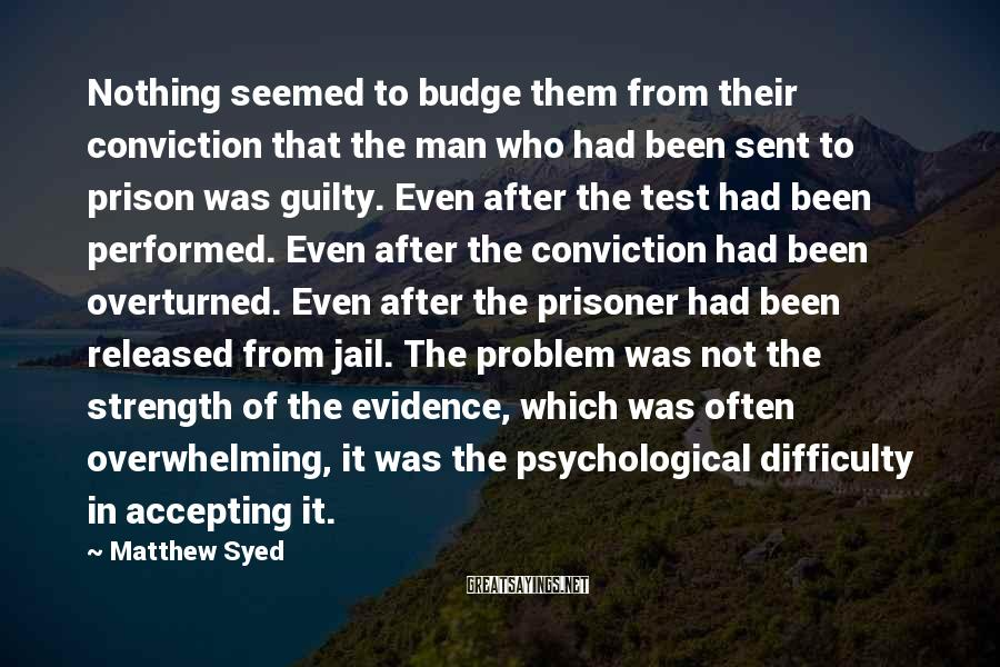 Matthew Syed Sayings: Nothing Seemed To Budge Them From Their Conviction That The Man Who Had Been Sent To Prison Was Guilty. Even After The Test Had Been Performed. Even After The Conviction Had Been Overturned. Even After The Prisoner Had Been Released From Jail. The Problem Was Not The Strength Of The Evidence, Which Was Often Overwhelming, It Was The Psychological Difficulty In Accepting It.