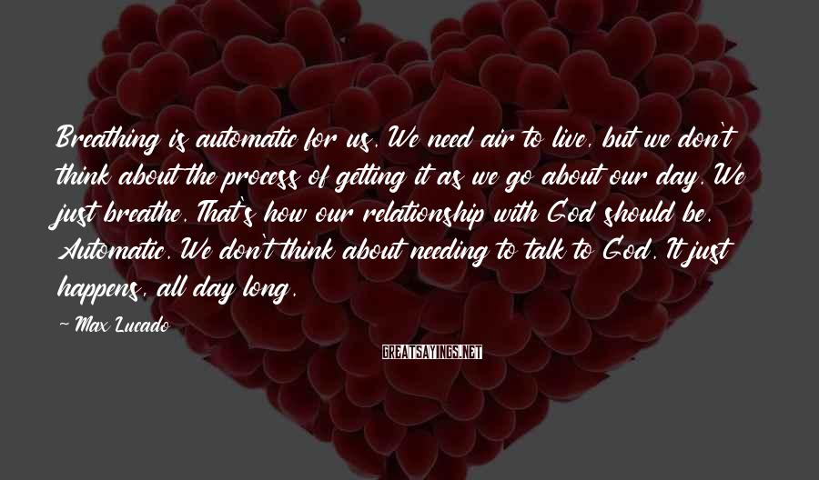 Max Lucado Sayings: Breathing Is Automatic For Us. We Need Air To Live, But We Don't Think About The Process Of Getting It As We Go About Our Day. We Just Breathe. That's How Our Relationship With God Should Be. Automatic. We Don't Think About Needing To Talk To God. It Just Happens, All Day Long.