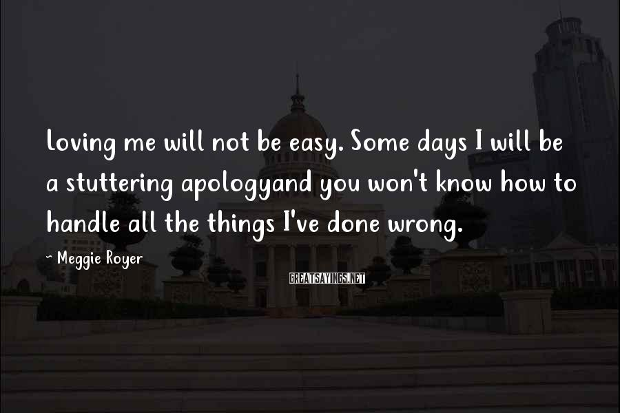 Meggie Royer Sayings: Loving Me Will Not Be Easy. Some Days I Will Be A Stuttering Apologyand You Won't Know How To Handle All The Things I've Done Wrong.