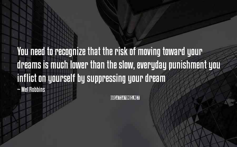 Mel Robbins Sayings: You Need To Recognize That The Risk Of Moving Toward Your Dreams Is Much Lower Than The Slow, Everyday Punishment You Inflict On Yourself By Suppressing Your Dream