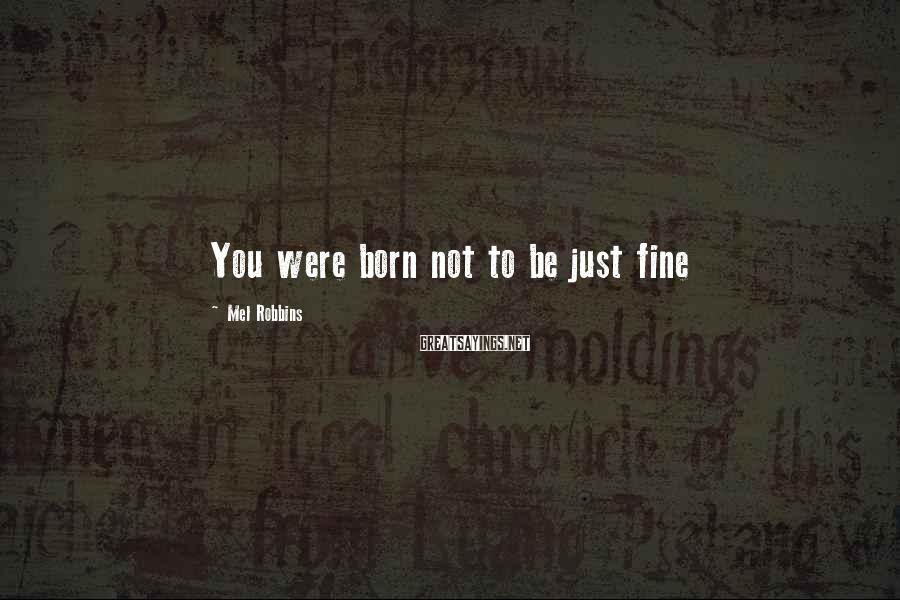 Mel Robbins Sayings: You Were Born Not To Be Just Fine