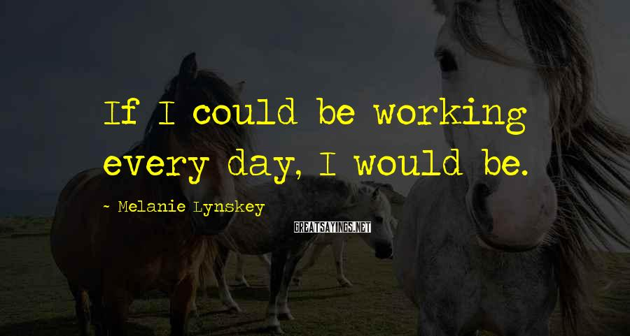 Melanie Lynskey Sayings: If I Could Be Working Every Day, I Would Be.