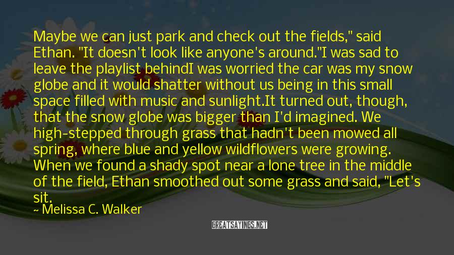 "Melissa C. Walker Sayings: Maybe We Can Just Park And Check Out The Fields,"" Said Ethan. ""It Doesn't Look Like Anyone's Around.""I Was Sad To Leave The Playlist BehindI Was Worried The Car Was My Snow Globe And It Would Shatter Without Us Being In This Small Space Filled With Music And Sunlight.It Turned Out, Though, That The Snow Globe Was Bigger Than I'd Imagined. We High-stepped Through Grass That Hadn't Been Mowed All Spring, Where Blue And Yellow Wildflowers Were Growing. When We Found A Shady Spot Near A Lone Tree In The Middle Of The Field, Ethan Smoothed Out Some Grass And Said, ""Let's Sit."