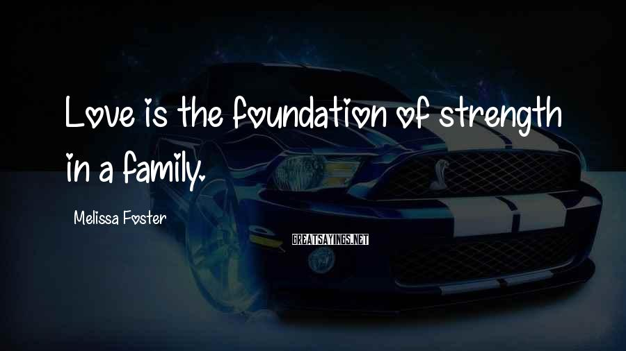 Melissa Foster Sayings: Love Is The Foundation Of Strength In A Family.