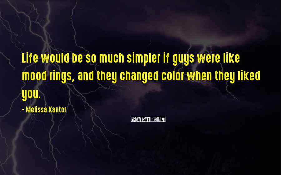 Melissa Kantor Sayings: Life Would Be So Much Simpler If Guys Were Like Mood Rings, And They Changed Color When They Liked You.