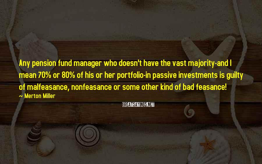 Merton Miller Sayings: Any Pension Fund Manager Who Doesn't Have The Vast Majority-and I Mean 70% Or 80% Of His Or Her Portfolio-in Passive Investments Is Guilty Of Malfeasance, Nonfeasance Or Some Other Kind Of Bad Feasance!