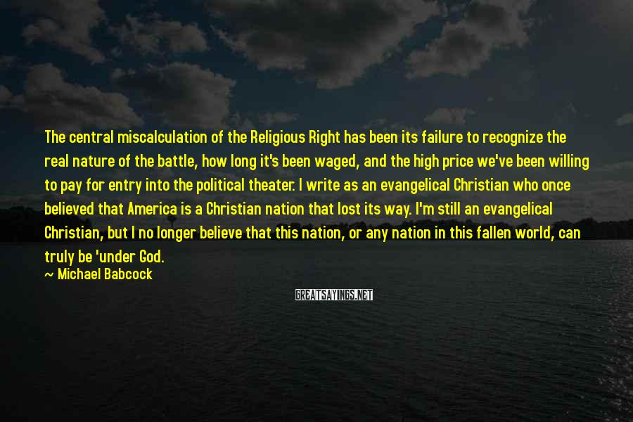 Michael Babcock Sayings: The Central Miscalculation Of The Religious Right Has Been Its Failure To Recognize The Real Nature Of The Battle, How Long It's Been Waged, And The High Price We've Been Willing To Pay For Entry Into The Political Theater. I Write As An Evangelical Christian Who Once Believed That America Is A Christian Nation That Lost Its Way. I'm Still An Evangelical Christian, But I No Longer Believe That This Nation, Or Any Nation In This Fallen World, Can Truly Be 'under God.