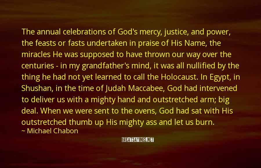 Michael Chabon Sayings: The Annual Celebrations Of God's Mercy, Justice, And Power, The Feasts Or Fasts Undertaken In Praise Of His Name, The Miracles He Was Supposed To Have Thrown Our Way Over The Centuries - In My Grandfather's Mind, It Was All Nullified By The Thing He Had Not Yet Learned To Call The Holocaust. In Egypt, In Shushan, In The Time Of Judah Maccabee, God Had Intervened To Deliver Us With A Mighty Hand And Outstretched Arm; Big Deal. When We Were Sent To The Ovens, God Had Sat With His Outstretched Thumb Up His Mighty Ass And Let Us Burn. In 1947 There Was, To My Grandfather, One Reason To Continue Calling Oneself A Jew, To Go On Being Jewish Before The World: As A Way Of Telling Hitler Fuck You.
