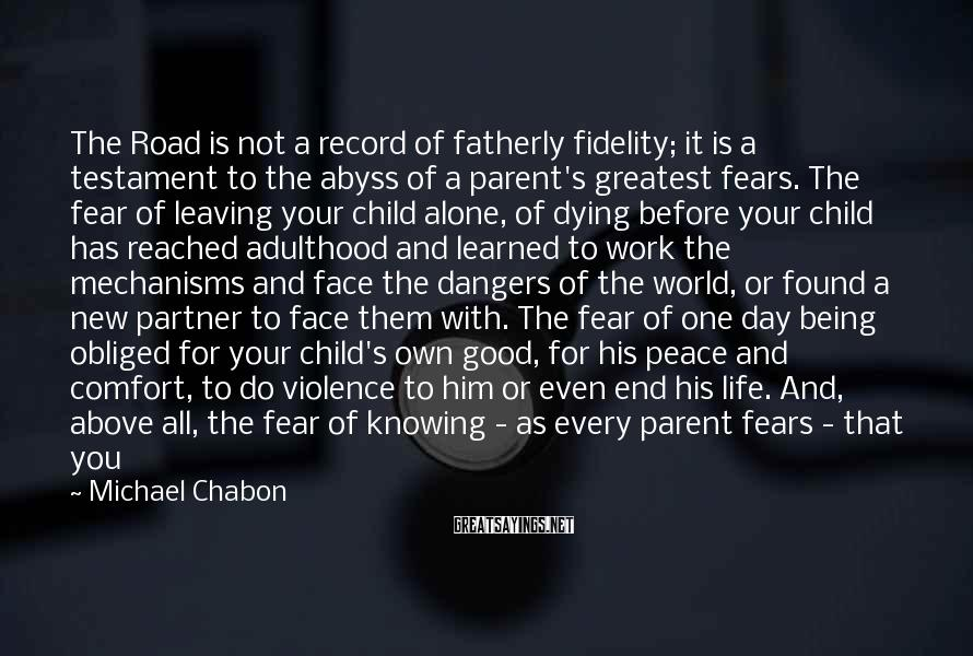 Michael Chabon Sayings: The Road Is Not A Record Of Fatherly Fidelity; It Is A Testament To The Abyss Of A Parent's Greatest Fears. The Fear Of Leaving Your Child Alone, Of Dying Before Your Child Has Reached Adulthood And Learned To Work The Mechanisms And Face The Dangers Of The World, Or Found A New Partner To Face Them With. The Fear Of One Day Being Obliged For Your Child's Own Good, For His Peace And Comfort, To Do Violence To Him Or Even End His Life. And, Above All, The Fear Of Knowing - As Every Parent Fears - That You Have Left Your Children A World More Damaged, More Poisoned, More Base And Violent And Cheerless And Toxic, More Doomed, Than The One You Inherited. It Is In The Audacity And Single-mindedness With Which The Road Extends The Metaphor Of A Father's Guilt And Heartbreak Over Abandoning His Son To Shift For Himself In A Ruined, Friendless World That The Road Finds Its Great Power To Move And Horrify The Reader.
