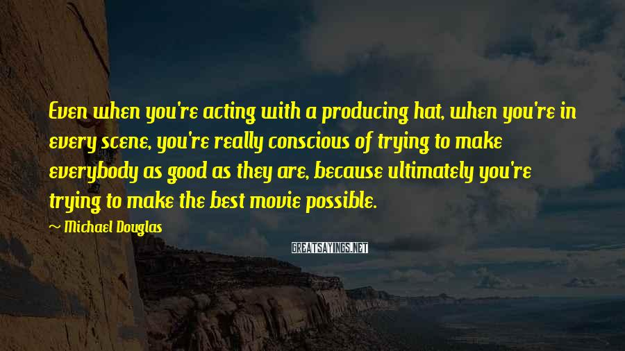 Michael Douglas Sayings: Even When You're Acting With A Producing Hat, When You're In Every Scene, You're Really Conscious Of Trying To Make Everybody As Good As They Are, Because Ultimately You're Trying To Make The Best Movie Possible.