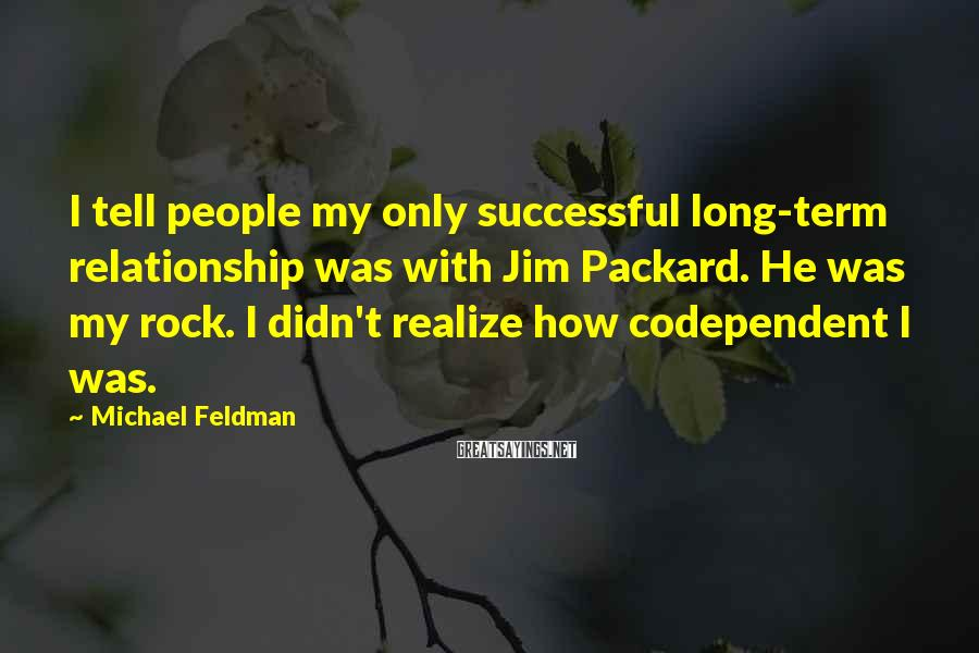 Michael Feldman Sayings: I Tell People My Only Successful Long-term Relationship Was With Jim Packard. He Was My Rock. I Didn't Realize How Codependent I Was.