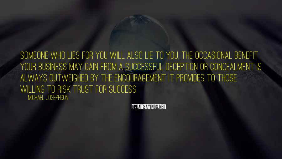 Michael Josephson Sayings: Someone Who Lies For You Will Also Lie To You. The Occasional Benefit Your Business May Gain From A Successful Deception Or Concealment Is Always Outweighed By The Encouragement It Provides To Those Willing To Risk Trust For Success.