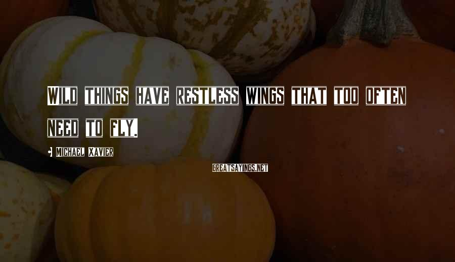 Michael Xavier Sayings: Wild Things Have Restless Wings That Too Often Need To Fly.