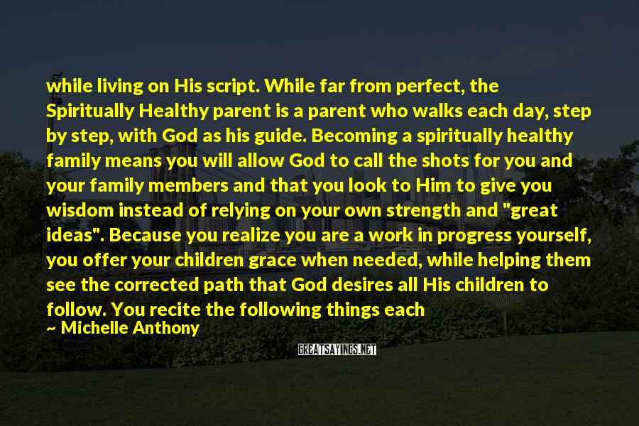 """Michelle Anthony Sayings: While Living On His Script. While Far From Perfect, The Spiritually Healthy Parent Is A Parent Who Walks Each Day, Step By Step, With God As His Guide. Becoming A Spiritually Healthy Family Means You Will Allow God To Call The Shots For You And Your Family Members And That You Look To Him To Give You Wisdom Instead Of Relying On Your Own Strength And """"great Ideas"""". Because You Realize You Are A Work In Progress Yourself, You Offer Your Children Grace When Needed, While Helping Them See The Corrected Path That God Desires All His Children To Follow. You Recite The Following Things Each"""