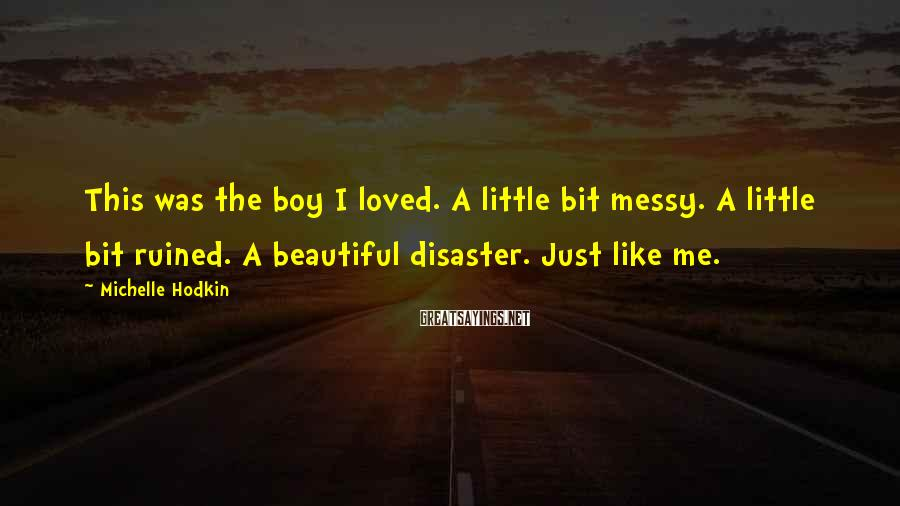 Michelle Hodkin Sayings: This Was The Boy I Loved. A Little Bit Messy. A Little Bit Ruined. A Beautiful Disaster. Just Like Me.
