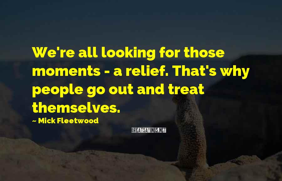Mick Fleetwood Sayings: We're All Looking For Those Moments - A Relief. That's Why People Go Out And Treat Themselves.