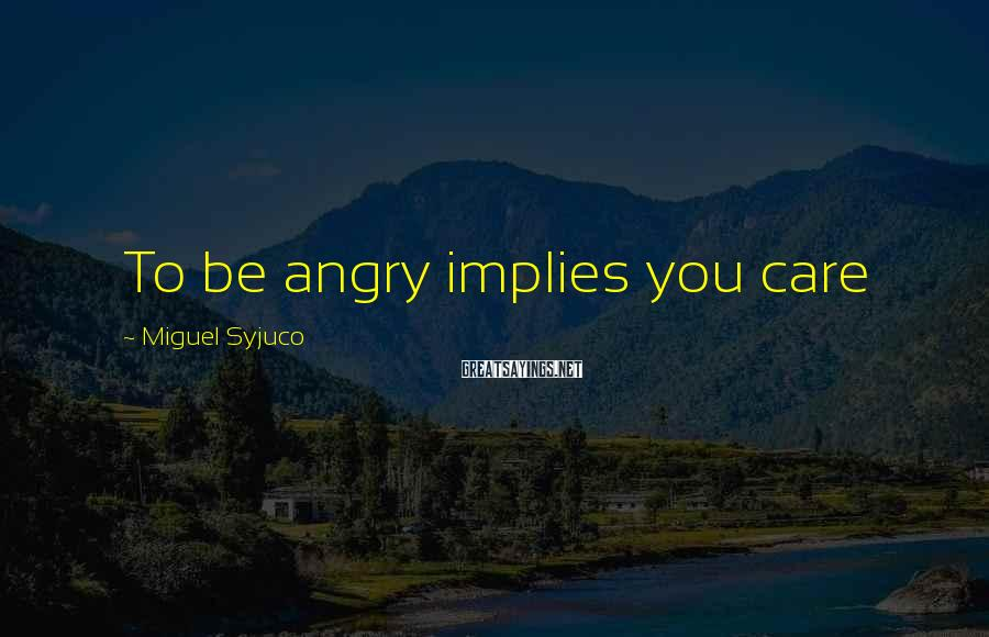 Miguel Syjuco Sayings: To Be Angry Implies You Care