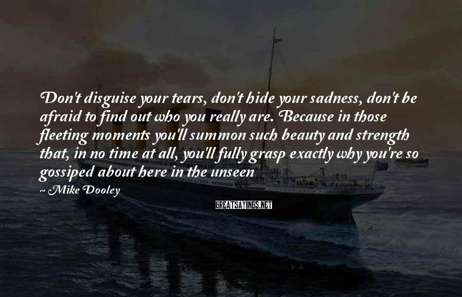 Mike Dooley Sayings: Don't Disguise Your Tears, Don't Hide Your Sadness, Don't Be Afraid To Find Out Who You Really Are. Because In Those Fleeting Moments You'll Summon Such Beauty And Strength That, In No Time At All, You'll Fully Grasp Exactly Why You're So Gossiped About Here In The Unseen