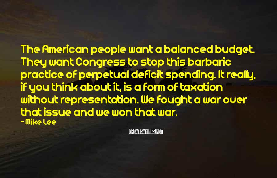 Mike Lee Sayings: The American People Want A Balanced Budget. They Want Congress To Stop This Barbaric Practice Of Perpetual Deficit Spending. It Really, If You Think About It, Is A Form Of Taxation Without Representation. We Fought A War Over That Issue And We Won That War.