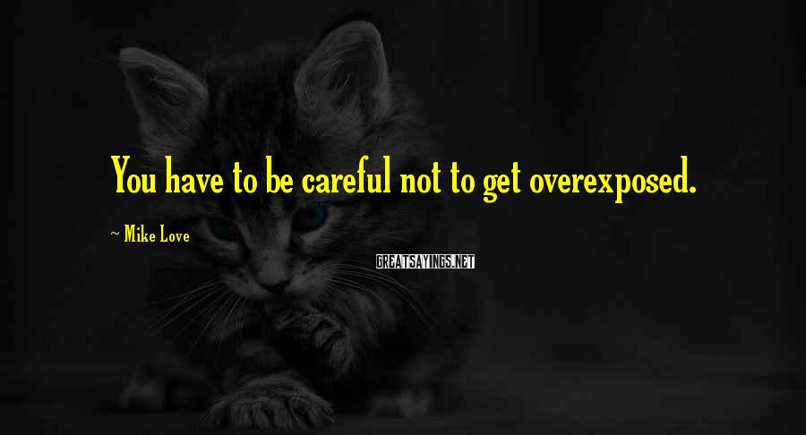 Mike Love Sayings: You Have To Be Careful Not To Get Overexposed.