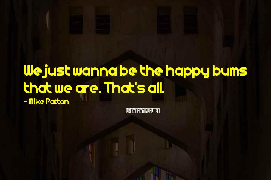 Mike Patton Sayings: We Just Wanna Be The Happy Bums That We Are. That's All.