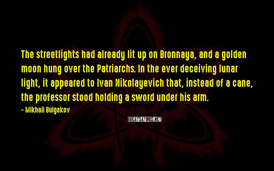 Mikhail Bulgakov Sayings: The Streetlights Had Already Lit Up On Bronnaya, And A Golden Moon Hung Over The Patriarchs. In The Ever Deceiving Lunar Light, It Appeared To Ivan Nikolayevich That, Instead Of A Cane, The Professor Stood Holding A Sword Under His Arm.