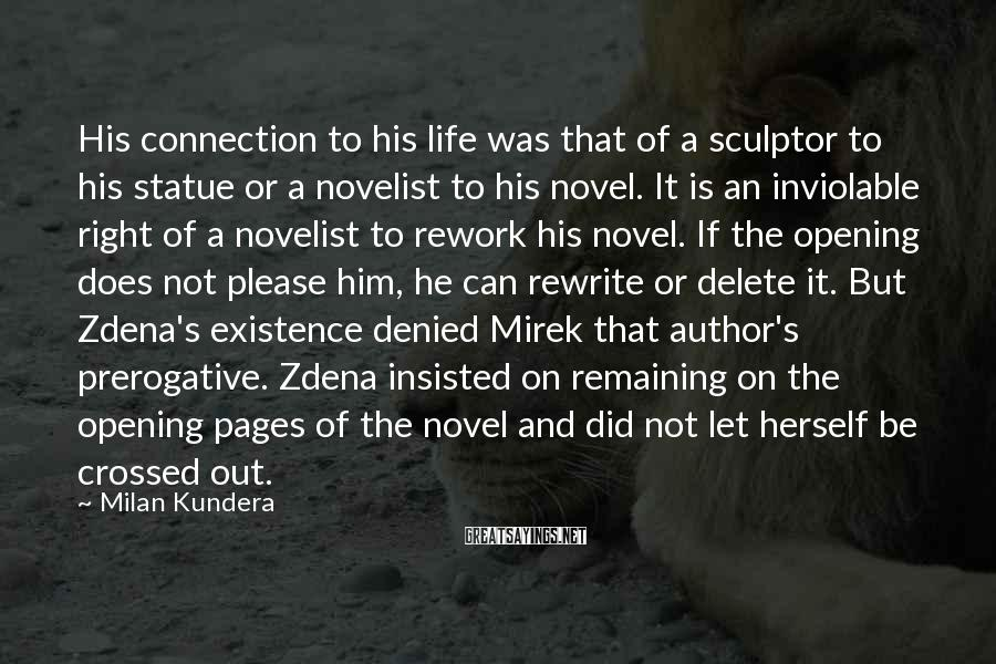 Milan Kundera Sayings: His Connection To His Life Was That Of A Sculptor To His Statue Or A Novelist To His Novel. It Is An Inviolable Right Of A Novelist To Rework His Novel. If The Opening Does Not Please Him, He Can Rewrite Or Delete It. But Zdena's Existence Denied Mirek That Author's Prerogative. Zdena Insisted On Remaining On The Opening Pages Of The Novel And Did Not Let Herself Be Crossed Out.
