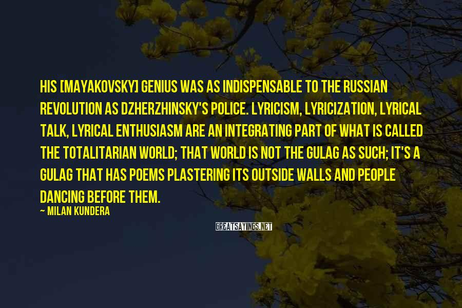 Milan Kundera Sayings: His [Mayakovsky] Genius Was As Indispensable To The Russian Revolution As Dzherzhinsky's Police. Lyricism, Lyricization, Lyrical Talk, Lyrical Enthusiasm Are An Integrating Part Of What Is Called The Totalitarian World; That World Is Not The Gulag As Such; It's A Gulag That Has Poems Plastering Its Outside Walls And People Dancing Before Them.