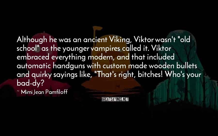 "Mimi Jean Pamfiloff Sayings: Although He Was An Ancient Viking, Viktor Wasn't ""old School"" As The Younger Vampires Called It. Viktor Embraced Everything Modern, And That Included Automatic Handguns With Custom Made Wooden Bullets And Quirky Sayings Like, ""That's Right, Bitches! Who's Your Bad-dy?"