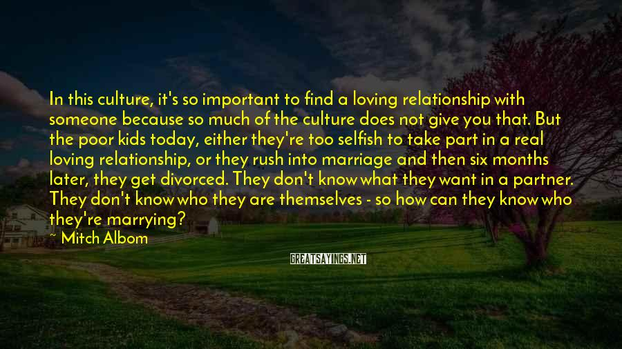 Mitch Albom Sayings: In This Culture, It's So Important To Find A Loving Relationship With Someone Because So Much Of The Culture Does Not Give You That. But The Poor Kids Today, Either They're Too Selfish To Take Part In A Real Loving Relationship, Or They Rush Into Marriage And Then Six Months Later, They Get Divorced. They Don't Know What They Want In A Partner. They Don't Know Who They Are Themselves - So How Can They Know Who They're Marrying?