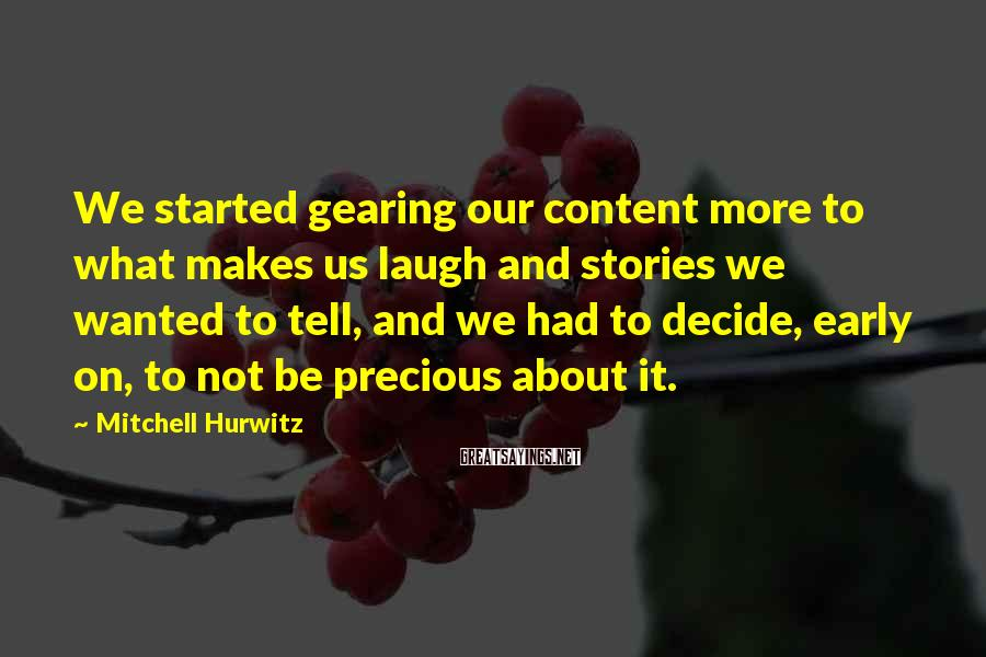 Mitchell Hurwitz Sayings: We Started Gearing Our Content More To What Makes Us Laugh And Stories We Wanted To Tell, And We Had To Decide, Early On, To Not Be Precious About It.