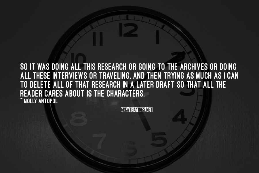 Molly Antopol Sayings: So It Was Doing All This Research Or Going To The Archives Or Doing All These Interviews Or Traveling, And Then Trying As Much As I Can To Delete All Of That Research In A Later Draft So That All The Reader Cares About Is The Characters.