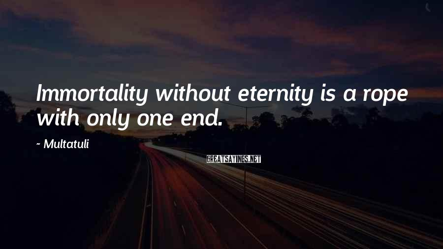 Multatuli Sayings: Immortality Without Eternity Is A Rope With Only One End.