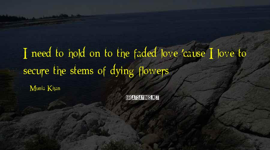 Munia Khan Sayings: I Need To Hold On To The Faded Love 'cause I Love To Secure The Stems Of Dying Flowers