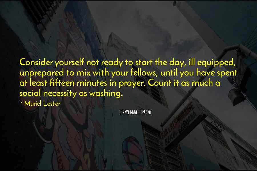 Muriel Lester Sayings: Consider Yourself Not Ready To Start The Day, Ill Equipped, Unprepared To Mix With Your Fellows, Until You Have Spent At Least Fifteen Minutes In Prayer. Count It As Much A Social Necessity As Washing.