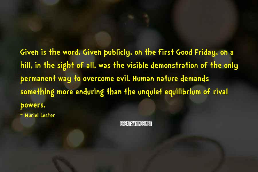 Muriel Lester Sayings: Given Is The Word. Given Publicly, On The First Good Friday, On A Hill, In The Sight Of All, Was The Visible Demonstration Of The Only Permanent Way To Overcome Evil. Human Nature Demands Something More Enduring Than The Unquiet Equilibrium Of Rival Powers.