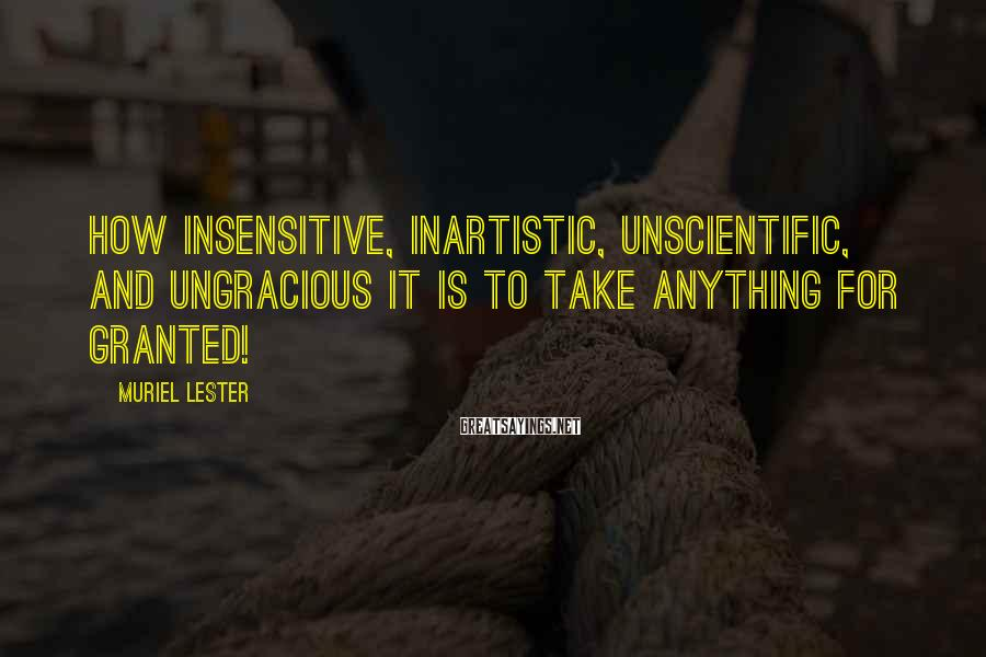 Muriel Lester Sayings: How Insensitive, Inartistic, Unscientific, And Ungracious It Is To Take Anything For Granted!