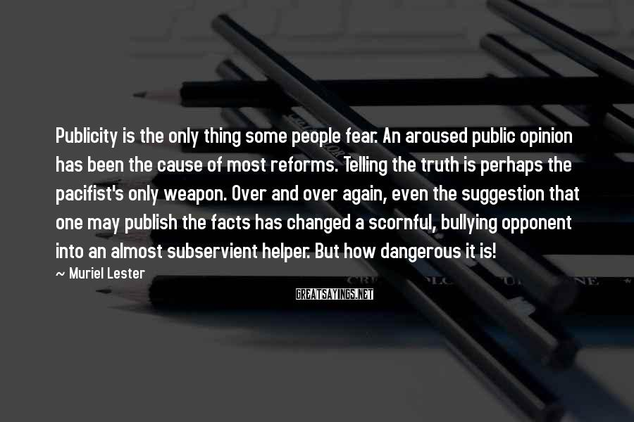 Muriel Lester Sayings: Publicity Is The Only Thing Some People Fear. An Aroused Public Opinion Has Been The Cause Of Most Reforms. Telling The Truth Is Perhaps The Pacifist's Only Weapon. Over And Over Again, Even The Suggestion That One May Publish The Facts Has Changed A Scornful, Bullying Opponent Into An Almost Subservient Helper. But How Dangerous It Is!